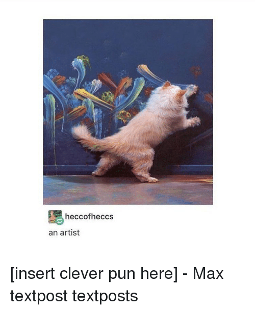 Clever Puns: heccofheccs  an artist [insert clever pun here] - Max textpost textposts