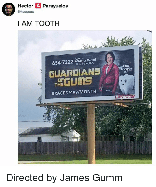 hector: Hector A Parayuelos  @hecpara  I AM TOOTH  Dental  654-7222  J M. Snyder, DDS  GUARDIANSTOOI  THE GUMS  OF  BRACES $199/MONTH  Burkhart Directed by James Gumm.