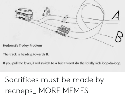 Trolley: Hedonist's Trolley Problem  The track is heading towards B.  If you pull the lever, it will switch to A but it won't do the totally sick loop-da-loop. Sacrifices must be made by recneps_ MORE MEMES
