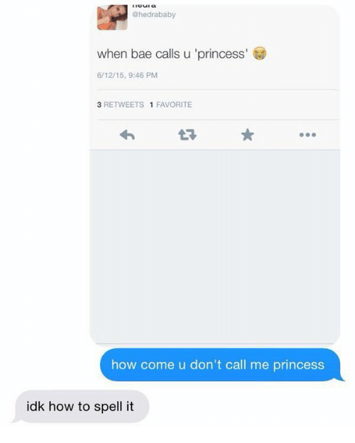 Bae, How To, and Princess: @hedrababy  when bae calls u 'princess  6/12/15, 9:46 PM  3 RETWEETS 1 FAVORITE  how come u don't call me princess  idk how to spell it