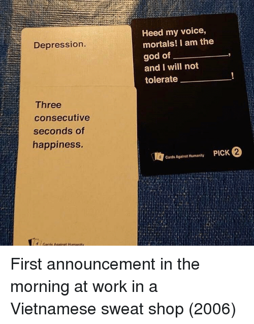 Cards Against Humanity, God, and Work: Heed my voice,  mortals! I am the  god of  and I will not  tolerate  Depression  Three  consecutive  seconds of  happiness.  2  Cards Against Humanity First announcement in the morning at work in a Vietnamese sweat shop (2006)