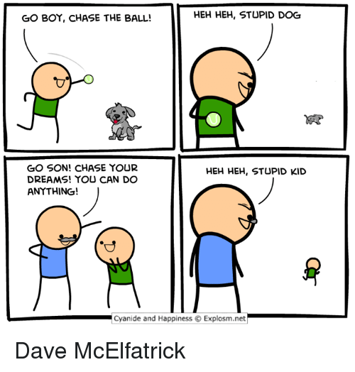 Stupid Kids: HEH HEH, STUPID DOG  GO BOY, CHASE THE BALL!  GO SON! CHASE YOUR  HEH HEH, STUPID KID  DREAMS! YOU CAN DO  ANYTHING!  Cyanide and Happiness O Explosm.net Dave McElfatrick