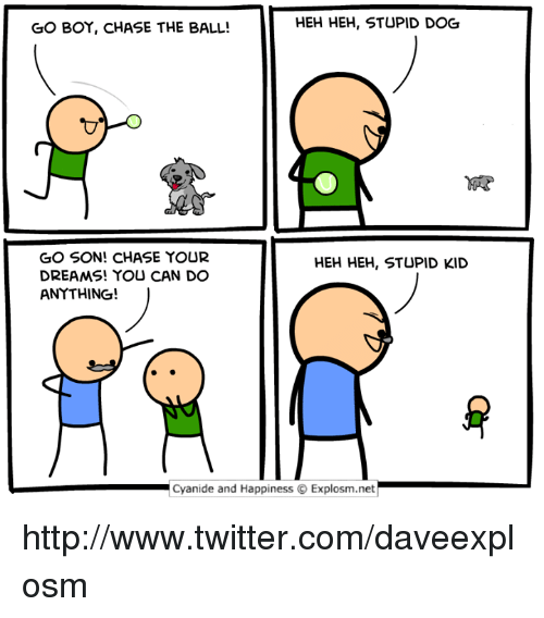 Stupid Kids: HEH HEH, STUPID DOG  GO BOY, CHASE THE BALL!  GO SON! CHASE YOUR  HEH HEH, STUPID KID  DREAMS! YOU CAN DO  ANYTHING!  Cyanide and Happiness Explosm.net http://www.twitter.com/daveexplosm