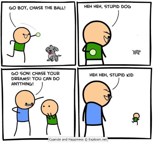Stupid Kids: HEH HEH, STUPID DOG  GO BOY, CHASE THE BALL!  GO SON! CHASE YOUR  HEH HEH, STUPID KID  DREAMS! YOU CAN DO  ANYTHING!  Cyanide and Happiness O Explosm.net