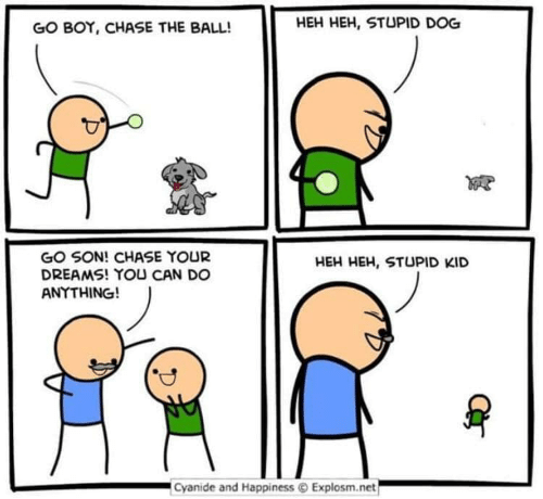 Chase, Cyanide and Happiness, and Dreams: HEH HEH, STUPID DOG  GO BOY, CHASE THE BALL!  GO SON! CHASE YOUR  DREAMS! YOU CAN DO  ANYTHING!  HEH HEH, STUPID KID  Cyanide and Happiness Explosm.net