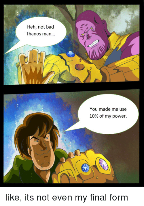 Bad, Power, and Thanos: Heh, not bad  Thanos man...  You made me use  10% of my power. like, its not even my final form