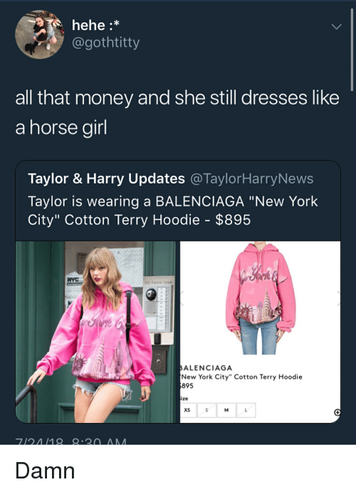 """Memes, Money, and New York: hehe:*  gothtitty  all that money and she still dresses like  a horse airl  Taylor & Harry Updates @TaylorHarryNews  Taylor is wearing a BALENCIAGA """"New York  City"""" Cotton Terry Hoodie - $895  ALENCIAGA  New York City"""" Cotton Terry Hoodie  895  ize  xS Damn"""