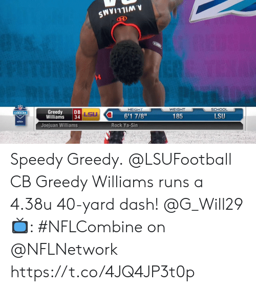 "Greedy: HEIGHT  WEIGHT  SCHOOL  Greedy DB  Williams 34  LSU  6'1 7/8""  COMBINE  185  LSU  verizon  Joejuan Williams  Rock Ya-Sin Speedy Greedy.  @LSUFootball CB Greedy Williams runs a 4.38u 40-yard dash! @G_Will29  📺: #NFLCombine on @NFLNetwork https://t.co/4JQ4JP3t0p"