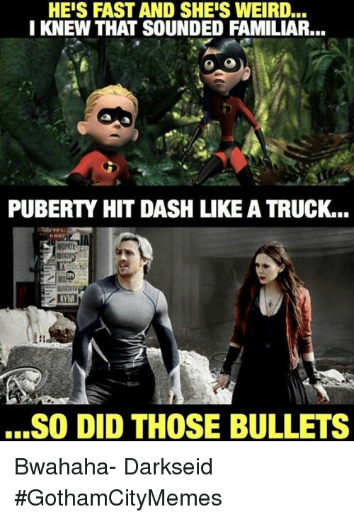 Puberty Hits: HEIS FAST AND SHEISWEIRD...  I KNEW THAT SOUNDED FAMILIAR...  PUBERTY HIT DASH LIKE A TRUCK...  ...SO DID THOSE BULLETS Bwahaha- DarkseidΩ #GothamCityMemes