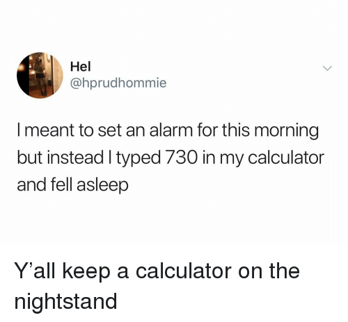 Alarm, Calculator, and Dank Memes: Hel  @hprudhommie  I meant to set an alarm for this morning  but instead I typed 730 in my calculator  and fell asleep Y'all keep a calculator on the nightstand