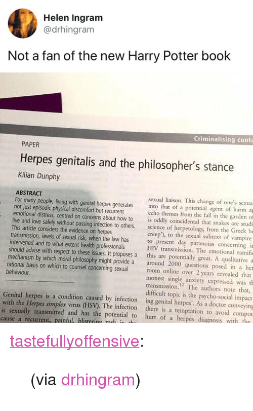 """Doctor, Fall, and Harry Potter: Helen Ingram  @drhingram  Not a fan of the new Harry Potter book   Criminalising conta  PAPER  Herpes genitalis and the philosopher's stance  Kilian Dunphy  ABSTRACT  not just episodic physical discomfort but recurrent  This artidle considers the evidence on herpes  intervened and to what extent health professionals  sexual liaison. This change of one's sexua  For many people, living with genital herpes generates into that of a potential agent of harm a  echo themes from the fall in the garden of  emotional distress, centred on concerns about how to is oddly coincidental that snakes are studi  live and love safely without passing infection to others science of herpetology, from the Greek he  creep'), to the sexual subtext of vampire  transmission, levels of sexual risk, when the law has to present day paranoias concerning i  HIV transmission. The emotional ramif  should advise with respect to these issues. It proposes a this are potentially great. A qualitative a  mechanism by which moral philosophy might provide a around 2000 questions posed in a her  rational basis on which to counsel concerning sexualroom online over 2 years revealed that  monest single anxiety expressed was th  transmission.2 The authors note that,  difficult topic is the psycho-social impact  behaviour.  Genital herpes is a condition caused by infection ing genital herpes'. As a doctor conveying  with the Herpes simplex virus (HSV). The infection there is a temptation to avoid compou  is sexually transmitted and has the potential to hurt of a herpes diagnosis with tho  cause a recurrent, painful blistering nuh in t <p><a href=""""http://tumblr.tastefullyoffensive.com/post/173210823467/via-drhingram"""" class=""""tumblr_blog"""">tastefullyoffensive</a>:</p>  <blockquote><p>(via <a href=""""https://twitter.com/drhingram/status/988017677850439682"""">drhingram</a>)</p></blockquote>"""