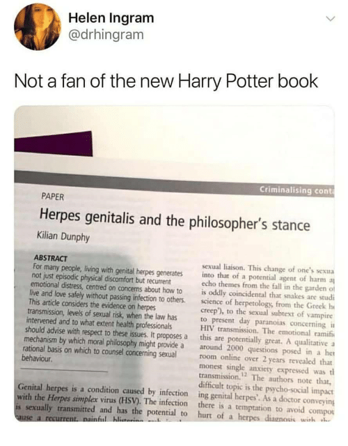 advise: Helen Ingram  @drhingram  Not a fan of the new Harry Potter book  Criminalising cont  PAPER  Herpes genitalis and the philosopher's stance  Kilian Dunphy  ABSTRACT  For many people, living with genital herpes generates into that of a potential agent of harm  not just episodic physical discomfort but recurrent  sexual liaison. This change of one's sexua  echo themes from the fall in the garden of  emotional distress, centred on concens about how to is oddly coincidental that snakes are studi  live and love safely without passing infection to others.science of herpetology, from the Greek h  creep), to the sexual subtext of vampire  This article considers the evidence on herpes  transmission, levels of sexual risk, when the law has  intervened and to what extent health professionals  to present day paranoias concerning  HIV transmission. The emotional ramif  should advise with respect to these issues. It proposes a this are potentially great. A qualitative a  mechanism by which moral philosophy might provide a around 2000 questions posed in a het  rational basis on which to counsel concerning sexualroom online over 2 years revealed that  monest single anxiety expressed wast  transmission. The authors note that,  behaviour  12  difficult topic is the psycho-social impact  Genital herpes is a condition caused by infection ing genital herpes'. As a doctor conveying  with the Herpes simplex virus (HSV). The infection there is a temptation to avoid compou  is sexually transmitted and has the potential to hurt of a herpes diagnosis wish  ful hlita  use a r