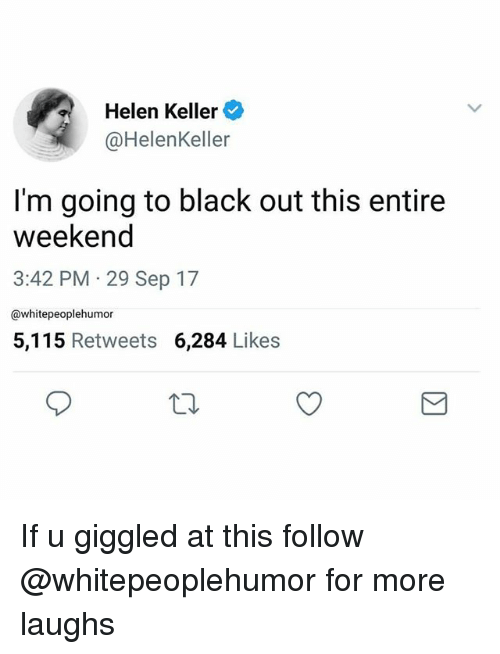 Helen Keller: Helen Keller  @HelenKeller  I'm going to black out this entire  weekeno  3:42 PM 29 Sep 17  @whitepeoplehumor  5,115 Retweets 6,284 Likes If u giggled at this follow @whitepeoplehumor for more laughs
