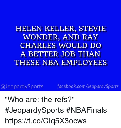 """Helen Keller: HELEN KELLER, STEVIE  WONDER, AND RAY  CHARLES WOULD DO  A BETTER JOB THAN  THESE NBA EMPLOYEES  facebook.com Jeopardy Sports  @Jeopardy Sports """"Who are: the refs?"""" #JeopardySports #NBAFinals https://t.co/CIq5X3ocws"""