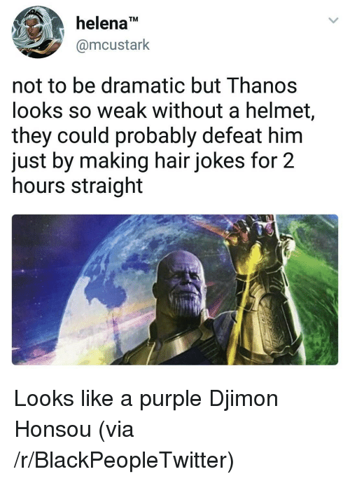 "Blackpeopletwitter, Hair, and Jokes: helena""  @mcustark  TM  not to be dramatic but Thanos  looks so weak without a helmet,  they could probably defeat hirm  just by making hair jokes for 2  hours straight <p>Looks like a purple Djimon Honsou (via /r/BlackPeopleTwitter)</p>"