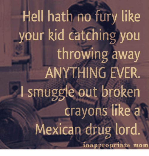 drug lords: Hell hath no fury like  your kid catching you  throwing away  ANYTHING EVER.  smuggle out broken  crayons like a  Mexican drug lord  inappropriate mom