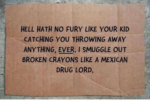 drug lords: HELL HATH NO FURY LIKE YOUR KID  CATCHING YOU THROWING AWAY  ANYTHING. EVER. I SMUGGLE OUT  BROKEN CRAYONS LIKE A MEXICAN  DRUG LORD.