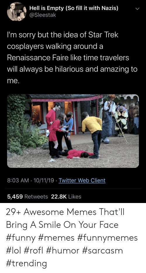funnymemes: Hell is Empty (So fill it with Nazis)  @Sleestak  I'm sorry but the idea of Star Trek  cosplayers walking around a  Renaissance Faire like time travelers  will always be hilarious and amazing to  me.  ICWEL  Chainman  8:03 AM 10/11/19 Twitter Web Client  5,459 Retweets 22.8K Likes  > 29+ Awesome Memes That'll Bring A Smile On Your Face #funny #memes #funnymemes #lol #rofl #humor #sarcasm #trending