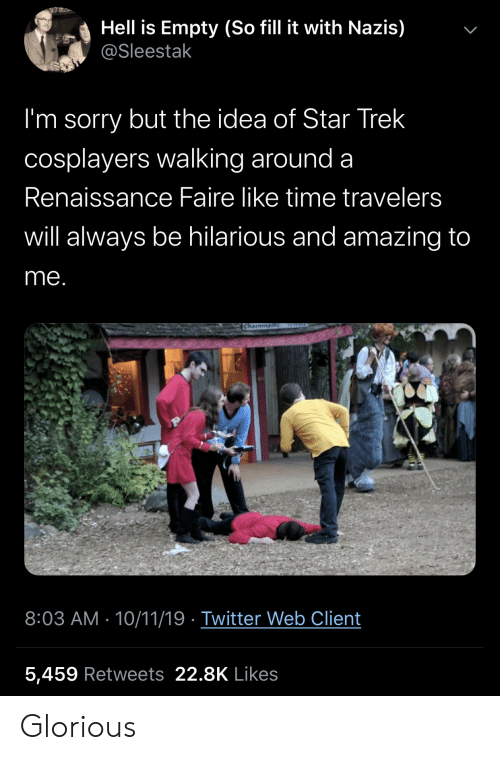cosplayers: Hell is Empty (So fill it with Nazis)  @Sleestak  I'm sorry but the idea of Star Trek  cosplayers walking around a  Renaissance Faire like time travelers  will always be hilarious and amazing to  me.  RWELD  Chaimmai  8:03 AM 10/11/19 Twitter Web Client  5,459 Retweets 22.8K Likes  > Glorious