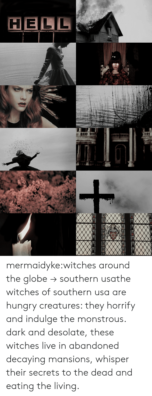 the globe: HELL mermaidyke:witches around the globe → southern usathe witches of southern usa are hungry creatures: they horrify and indulge the monstrous. dark and desolate, these witches live in abandoned decaying mansions, whisper their secrets to the dead and eating the living.