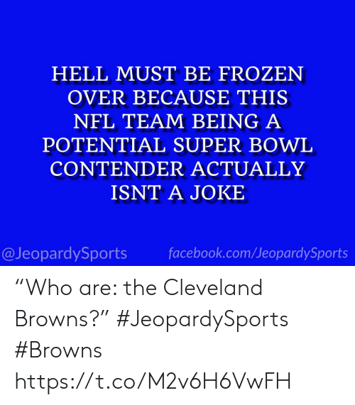 "cleveland browns: HELL MUST BE FROZEN  OVER BECAUSE THIS  NFL TEAM BEING A  POTENTIAL SUPER BOWL  CONTENDER ACTUALLY  ISNT A JOKE  @JeopardySports facebook.com/JeopardySports ""Who are: the Cleveland Browns?"" #JeopardySports #Browns https://t.co/M2v6H6VwFH"