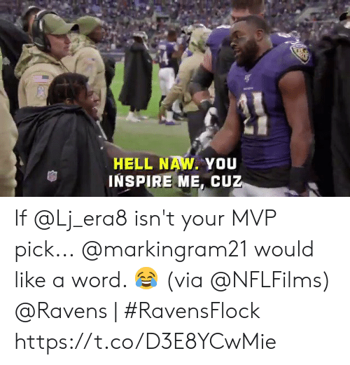 inspire: HELL NAW. YOU  INSPIRE ME, CUZ If @Lj_era8 isn't your MVP pick...  @markingram21 would like a word. 😂 (via @NFLFilms)  @Ravens | #RavensFlock https://t.co/D3E8YCwMie