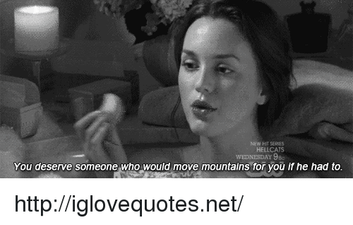 Http, Net, and Who: HELLCATS  You deserve someone who would move mountains for you if he had to. http://iglovequotes.net/