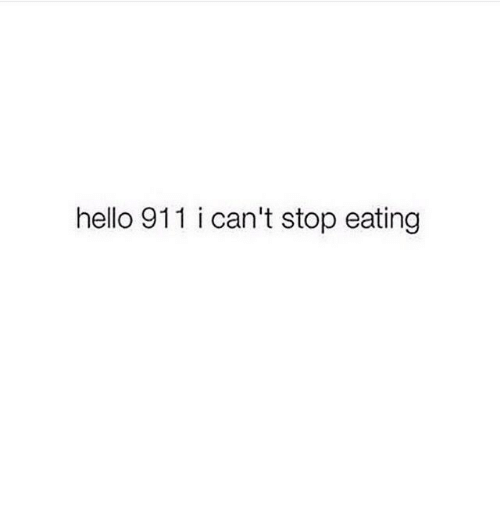 Hello, Stop, and Eating: hello 911 i can't stop eating