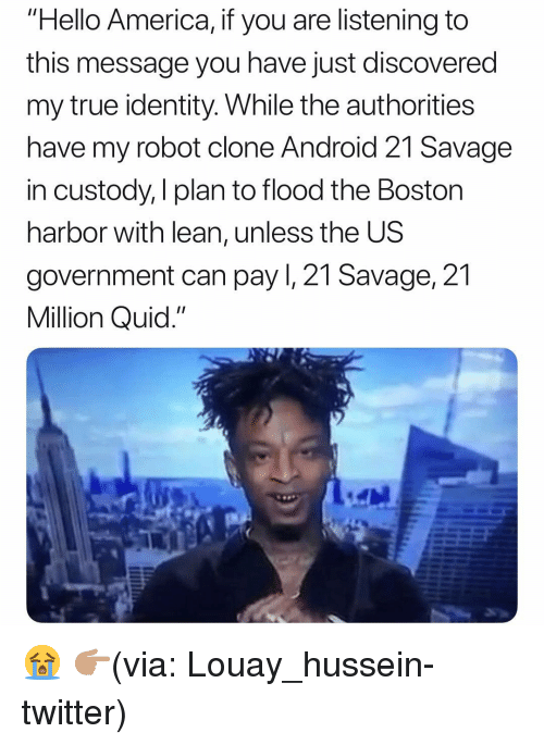 "Flood: ""Hello America, if you are listening to  this message you have just discovered  my true identity. While the authorities  have my robot clone Android 21 Savage  in custody, I plan to flood the Boston  harbor with lean, unless the US  government can pay I, 21 Savage, 21  Million Quid."" 😭 👉🏽(via: Louay_hussein-twitter)"