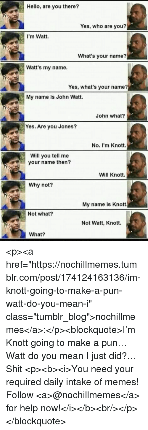 """Hello, Memes, and Shit: Hello, are you there?  Yes, who are you?  I'm Watt.  What's your name?  Watt's my name.  Yes, what's your name?  My name is John Watt.  John what?  Yes. Are you Jones?  No. I'm Knott.  Will you tell me  your name then?  Will Knott.  Why not?  My name is Knott  Not what?  Not Watt, Knott.  What? <p><a href=""""https://nochillmemes.tumblr.com/post/174124163136/im-knott-going-to-make-a-pun-watt-do-you-mean-i"""" class=""""tumblr_blog"""">nochillmemes</a>:</p><blockquote>I'm Knott going to make a pun… Watt do you mean I just did?… Shit   <p><b><i>You need your required daily intake of memes! Follow <a>@nochillmemes</a> for help now!</i></b><br/></p> </blockquote>"""