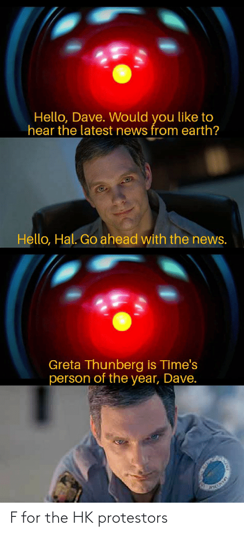 Hello, News, and Reddit: Hello, Dave. Would you like to  hear the latest news from earth?  Hello, Hal. Go ahead with the news.  Greta Thunberg is Time's  person of the year, Dave. F for the HK protestors