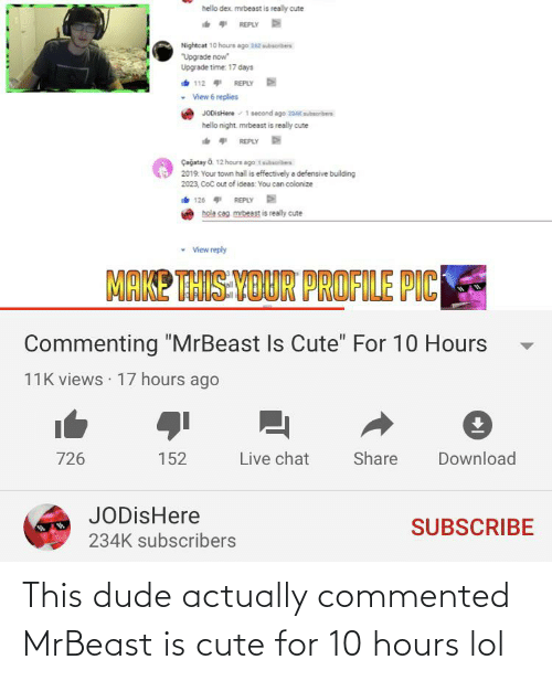 """Cute, Dude, and Hello: hello dex. mrbeast is really cute  ** REPLY  Nightcat 10 hours ago 2e sbrbes  Upgrade now""""  Upgrade time: 17 days  112 REPLY  View 6 replies  JODistere 1 second ago 2asubrbers  hello night. mrbeast is really cute  * REPLY D  Çağatay O. 12 hours ago tbariben  2019. Your town hall is effectively a defensive building  2023, CoC out of ideas: You can colonize  126 REPLY  hola cag mibeest is really cute  • View reply  MAKE THIS-VOUR PROFILE PIC  Commenting """"MrBeast Is Cute"""" For 10 Hours  11K views · 17 hours ago  Live chat  726  Share  Download  152  JODisHere  SUBSCRIBE  234K subscribers This dude actually commented MrBeast is cute for 10 hours lol"""