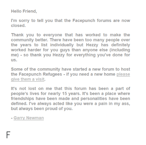 Ass, Community, and Definitely: Hello Friend,  I'm sorry to tell you that the Facepunch forums are now  closed.  Thank you to everyone that has worked to make the  community better. There have been too many people over  the years to list individually but Hezzy has definitely  worked harder for you guys than anyone else (including  me) so thank you Hezzy for everything you've done for  us.  Some of the community have started a new forum to host  the Facepunch Refugees - if you need a new home please  give them a visit.  It's not lost on me that this forum has been a part of  people's lives for nearly 15 years. It's been a place where  friendships have been made and personalities have been  defined. I've always acted like you were a pain in my ass,  but always been proud of you.  - Garry Newman F