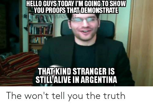 Proofs: HELLO GUYS TODAY I'M GOING TO SHOW  YOU PROOFS THAT DEMONSTRATE  MAS  THAT KIND STRANGER IS  STILLALIVE IN ARGENTINA The won't tell you the truth