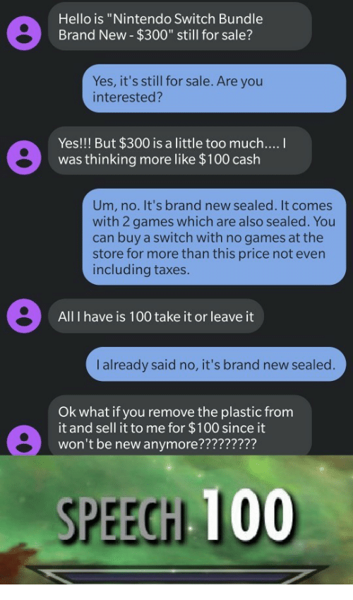 """No Games: Hello is """"Nintendo Switch Bundle  Brand New- $300"""" still for sale?  Yes, it's still for sale. Are you  interested?  Yes!!! But $300 is a little too much....  was thinking more like $100 cash  Um, no. It's brand new sealed. It comes  with 2 games which are also sealed. You  can buy a switch with no games at the  store for more than this price not even  including taxes.  All I have is 100 take it or leave it  I already said no, it's brand new sealed.  Ok what if you remove the plastic from  it and sell it to me for $100 since it  won't be new anymore?????????  SPEECH 100"""