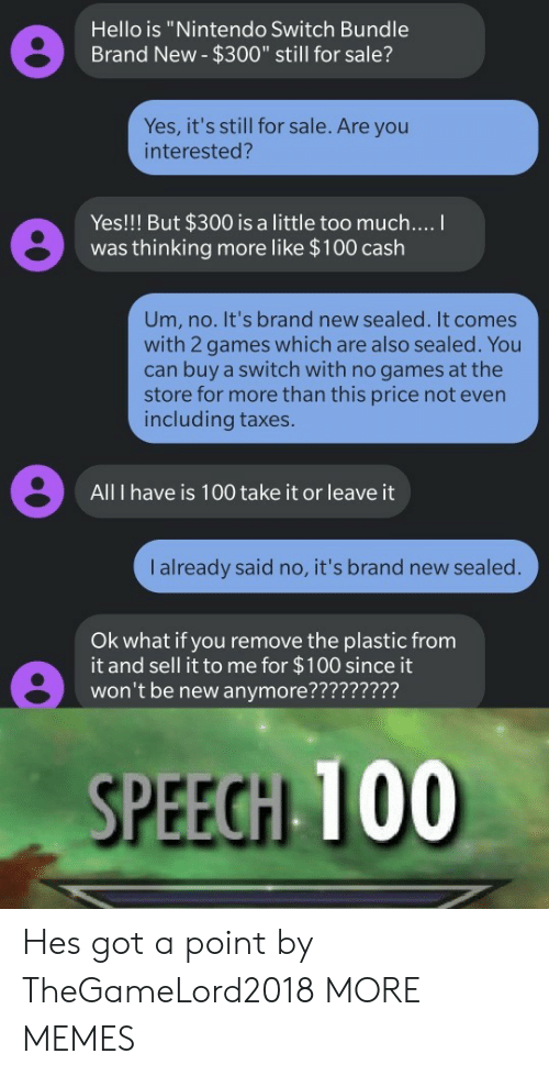 """No Games: Hello is """"Nintendo Switch Bundle  Brand New- $300"""" still for sale?  Yes, it's still for sale. Are you  interested?  Yes!!! But $300 is a little too much....  was thinking more like $100 cash  Um, no. It's brand new sealed. It comes  with 2 games which are also sealed. You  can buy a switch with no games at the  store for more than this price not even  including taxes.  All I have is 100 take it or leave it  I already said no, it's brand new sealed.  Ok what if you remove the plastic from  it and sell it to me for $100 since it  won't be new anymore?????????  SPEECH 100 Hes got a point by TheGameLord2018 MORE MEMES"""