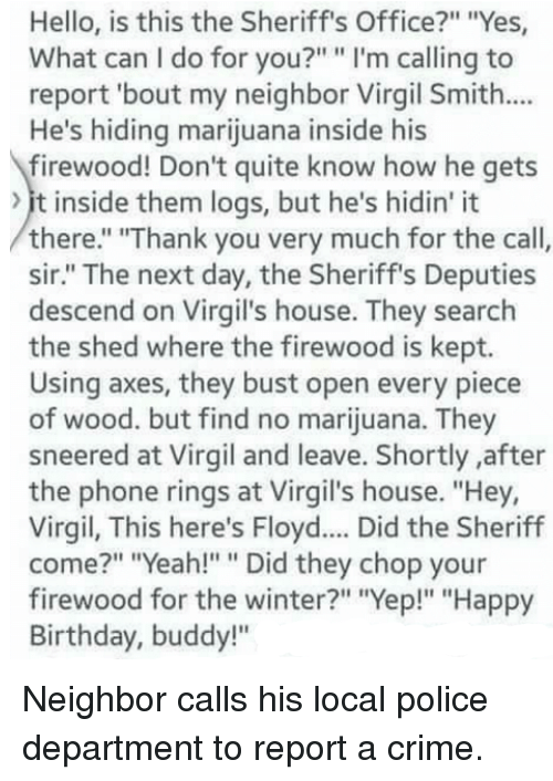 """Birthday, Crime, and Hello: Hello, is this the Sheriff's Office?"""" """"Yes  What can I do for you?"""" """" I'm calling to  report 'bout my neighbor Virgil Smith...  He's hiding marijuana inside his  firewood! Don't quite know how he gets  it inside them logs, but he's hidin' it  there."""" """"Thank you very much for the call,  sir."""" The next day, the Sheriff's Deputies  descend on Virgil's house. They search  the shed where the firewood is kept.  Using axes, they bust open every piece  of wood. but find no marijuana. They  sneered at Virgil and leave. Shortly after  the phone rings at Virgil's house. """"Hey,  Virgil, This here's Floyd.... Did the Sheriff  come?"""" """"Yeah!"""""""" Did they chop your  firewood for the winter?"""" """"Yep!"""" """"Happy  Birthday, buddy!"""" Neighbor calls his local police department to report a crime."""