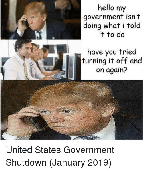 Have You Tried: hello my  government isn't  doing what i tolo  it to do  have you tried  turning it off and  on again? United States Government Shutdown (January 2019)