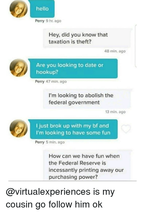federal government: hello  Perry 9 hr. ago  Hey, did you know that  taxation is theft?  48 min, ago  Are you looking to date or  hookup?  Perry 47 min. ago  I'm looking to abolish the  federal government  13 min. ago  I just brok up with my bf and  I'm looking to have some fun  Perry 5 min. ago  How can we have fun when  the Federal Reserve is  incessantly printing away our  purchasing power? @virtualexperiences is my cousin go follow him ok