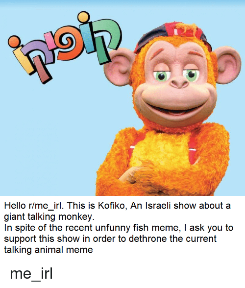 Hello, Meme, and Animal: Hello rime_ir. This is Kofiko, An Israeli show about a  giant talking monkey.  In spite of the recent unfunny fish meme, I ask you to  support this show in order to dethrone the current  talking animal meme