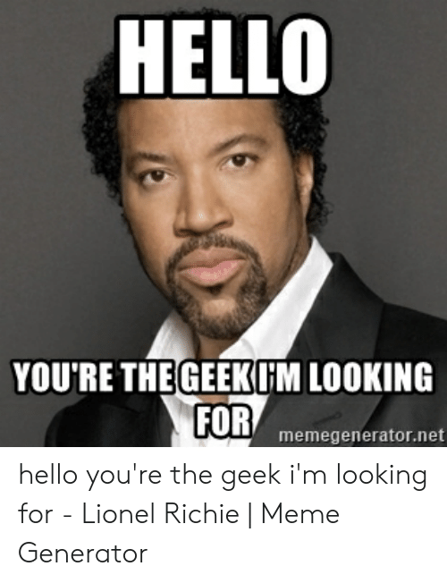 Geek Meme: HELLO  YOU'RE THE GEEKIM LOOKING  FOR  memegenerator.net hello you're the geek i'm looking for - Lionel Richie | Meme Generator