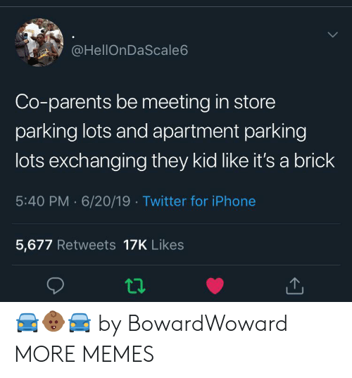 brick: @HellOnDaScale6  Co-parents be meeting in store  parking lots and apartment parking  lots exchanging they kid like it's a brick  5:40 PM 6/20/19 Twitter for iPhone  5,677 Retweets 17K Likes 🚘👶🏾🚘 by BowardWoward MORE MEMES
