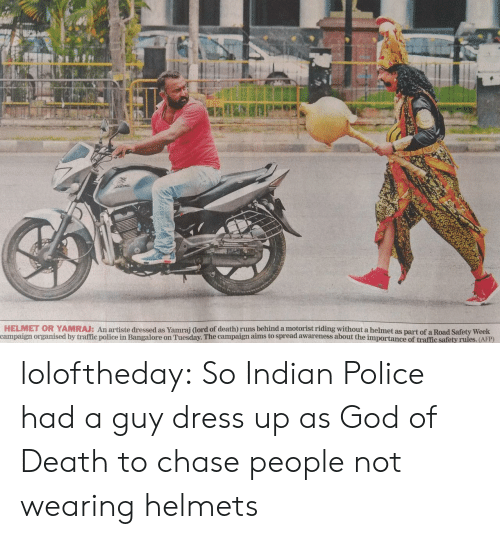 bangalore: HELMET OR YAMRAJ: An artiste dressed as Yamrai dord of death) runs behind a motorist riding without a helmet as part of a Road Safety Week  campaign organised by traffic police in Bangalore on Tuesday. The campaign aims to spread awareness about the importance of traffic safety rules. (AFP) loloftheday:  So Indian Police had a guy dress up as God of Death to chase people not wearing helmets