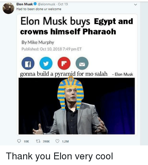Thank You, Cool, and Egypt: hElon Musk@elonmusk Oct 19  Had to been done ur welcome  Elon Musk buys Egypt and  crowns himself Pharaoh  By Mike Murphy  Published: Oct 10,2018 7:49 pm ET  gonna build a pyramid for mo salah  -Elon Musk  918K t 398K 1.2M Thank you Elon very cool