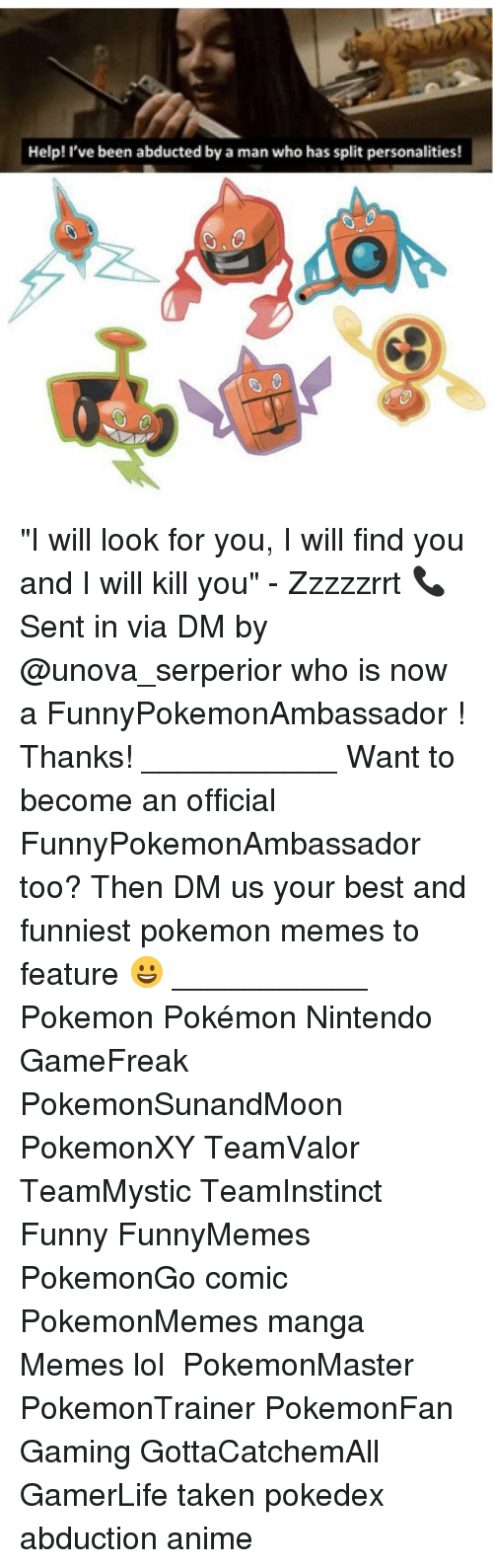"abduction: Help! I've been abducted by a man who has split personalities! ""I will look for you, I will find you and I will kill you"" - Zzzzzrrt 📞 Sent in via DM by @unova_serperior who is now a FunnyPokemonAmbassador ! Thanks! ___________ Want to become an official FunnyPokemonAmbassador too? Then DM us your best and funniest pokemon memes to feature 😀 ___________ Pokemon Pokémon Nintendo GameFreak PokemonSunandMoon PokemonXY TeamValor TeamMystic TeamInstinct Funny FunnyMemes PokemonGo comic PokemonMemes manga Memes lol ポケットモンスター PokemonMaster PokemonTrainer PokemonFan Gaming GottaCatchemAll GamerLife taken pokedex abduction anime"