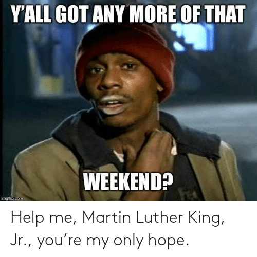 Martin Luther King: Help me, Martin Luther King, Jr., you're my only hope.