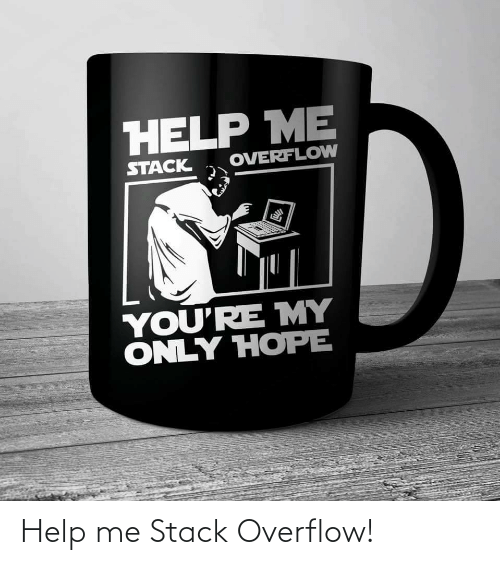 Youre My: HELP ME  OVERFLOW  STACK  YOU'RE MY  ONLY HOPE Help me Stack Overflow!