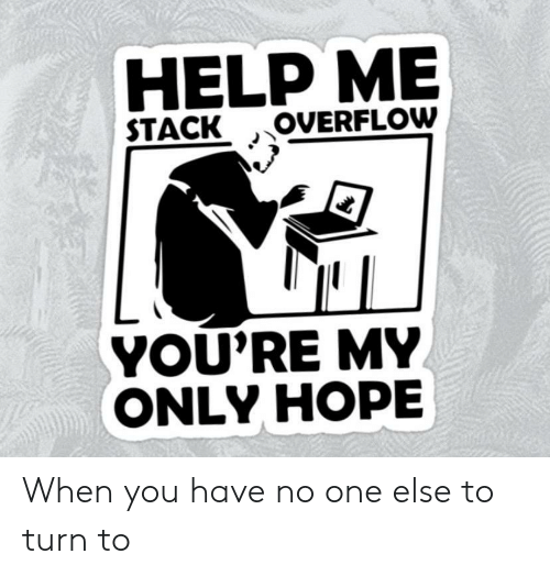 Youre My: HELP ME  OVERFLOW  STACK  YOU'RE MY  ONLY HOPE When you have no one else to turn to