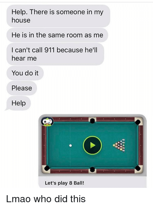 Call 911: Help. There is someone in my  house  He is in the same room as me  I can't call 911 because he'll  hear me  You do it  Please  Help  Let's play 8 Ball! Lmao who did this
