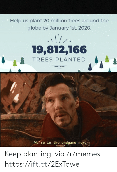 the globe: Help us plant 20 million trees around the  globe by January 1st, 2020.  19,812,166  TREES PLANTED  We' re in the endgame now. Keep planting! via /r/memes https://ift.tt/2ExTawe